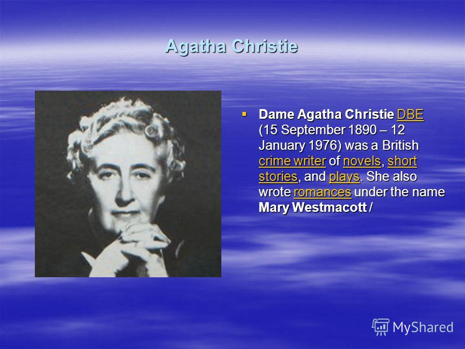 Agatha Christie Dame Agatha Christie DBE (15 September 1890 – 12 January 1976) was a British crime writer of novels, short stories, and plays. She also wrote romances under the name Mary Westmacott / Dame Agatha Christie DBE (15 September 1890 – 12 J