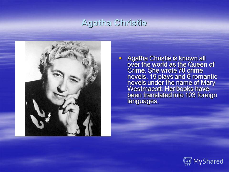 Agatha Christie Agatha Christie is known all over the world as the Queen of Crime. She wrote 78 crime novels, 19 plays and 6 romantic novels under the name of Mary Westmacott. Her books have been translated into 103 foreign languages. Agatha Christie