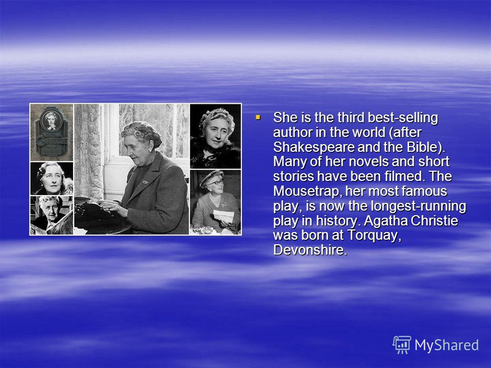She is the third best-selling author in the world (after Shakespeare and the Bible). Many of her novels and short stories have been filmed. The Mousetrap, her most famous play, is now the longest-running play in history. Agatha Christie was born at T
