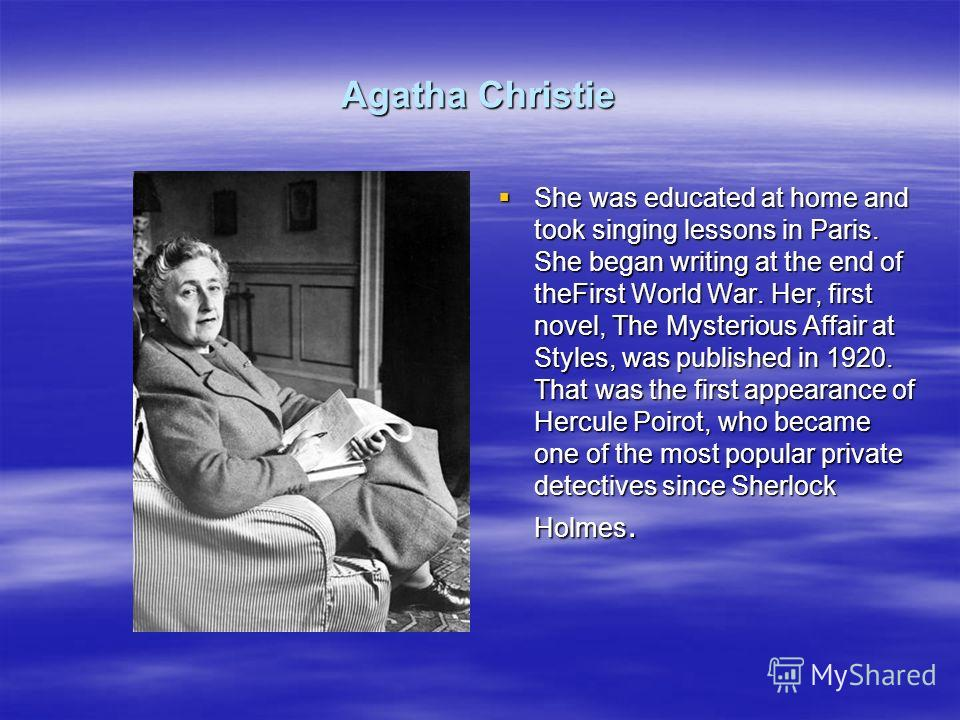 Agatha Christie She was educated at home and took singing lessons in Paris. She began writing at the end of theFirst World War. Her, first novel, The Mysterious Affair at Styles, was published in 1920. That was the first appearance of Hercule Poirot,