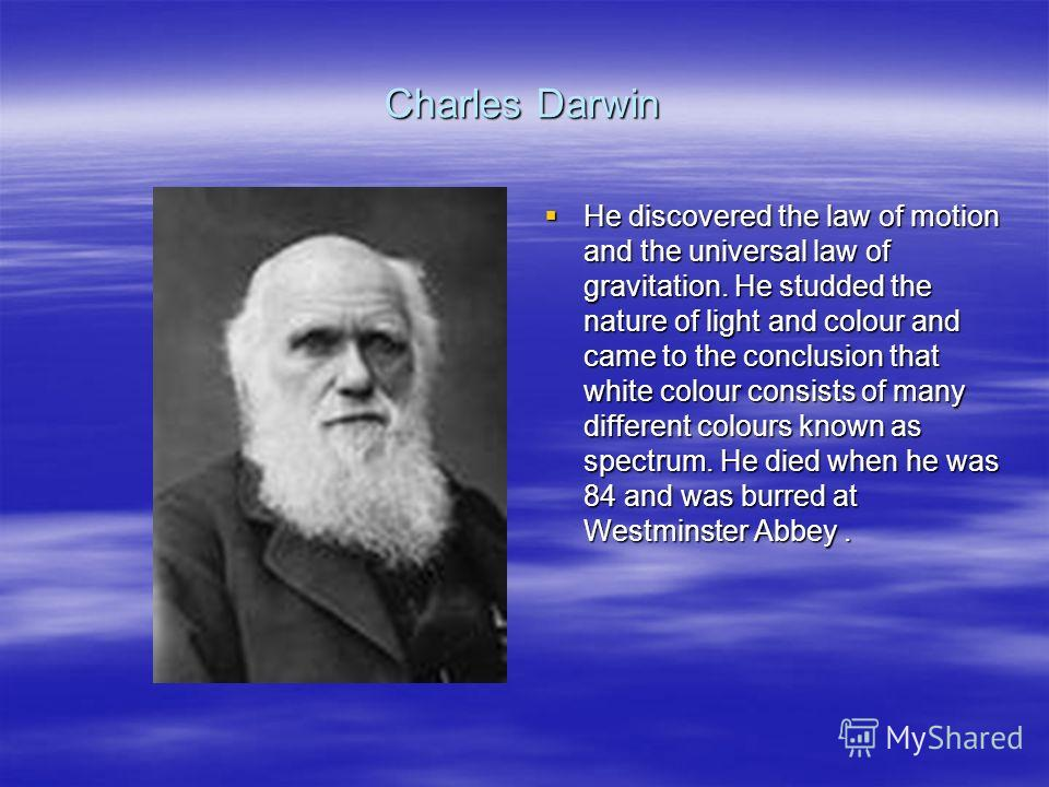 Charles Darwin He discovered the law of motion and the universal law of gravitation. He studded the nature of light and colour and came to the conclusion that white colour consists of many different colours known as spectrum. He died when he was 84 a