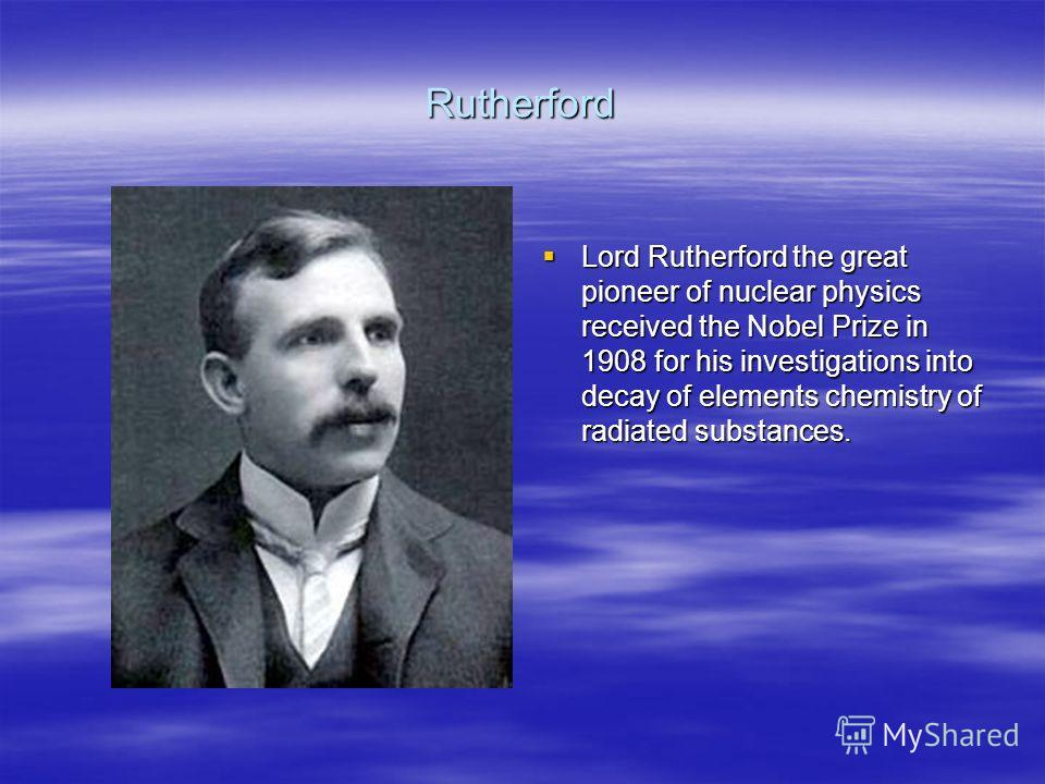 Rutherford Lord Rutherford the great pioneer of nuclear physics received the Nobel Prize in 1908 for his investigations into decay of elements chemistry of radiated substances. Lord Rutherford the great pioneer of nuclear physics received the Nobel P