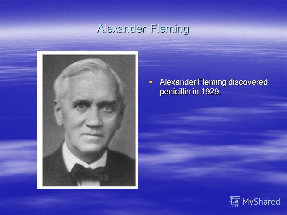 Alexander Fleming Alexander Fleming discovered penicillin in 1929. Alexander Fleming discovered penicillin in 1929.