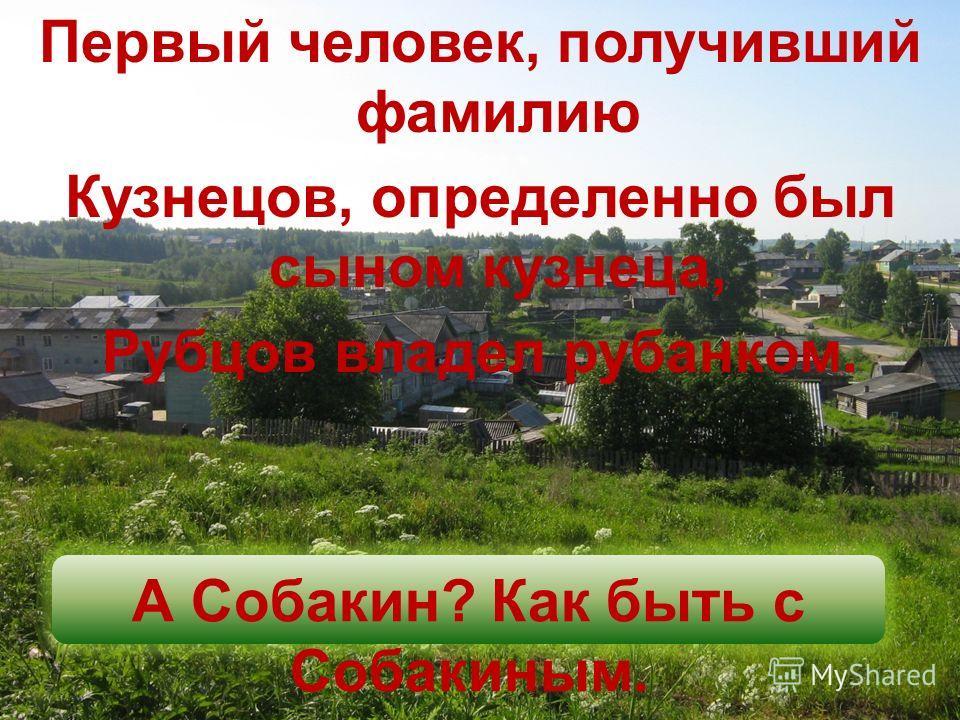 Первый человек, получивший фамилию Кузнецов, определенно был сыном кузнеца, Рубцов владел рубанком. А Собакин? Как быть с Собакиным.