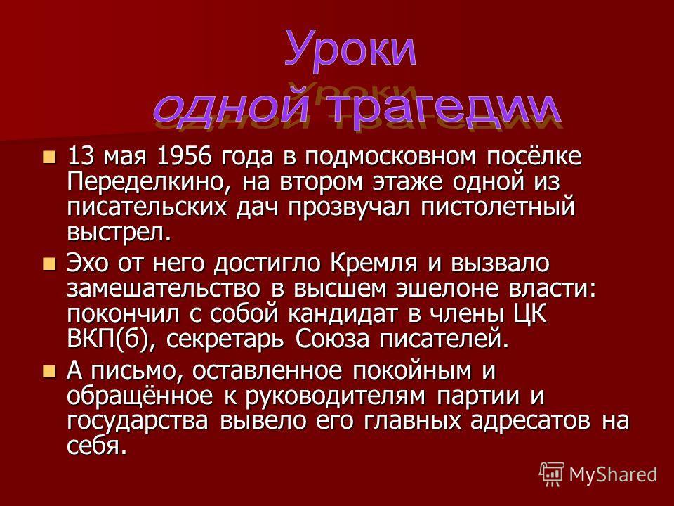 13 мая 1956 года в подмосковном посёлке Переделкино, на втором этаже одной из писательских дач прозвучал пистолетный выстрел. 13 мая 1956 года в подмосковном посёлке Переделкино, на втором этаже одной из писательских дач прозвучал пистолетный выстрел