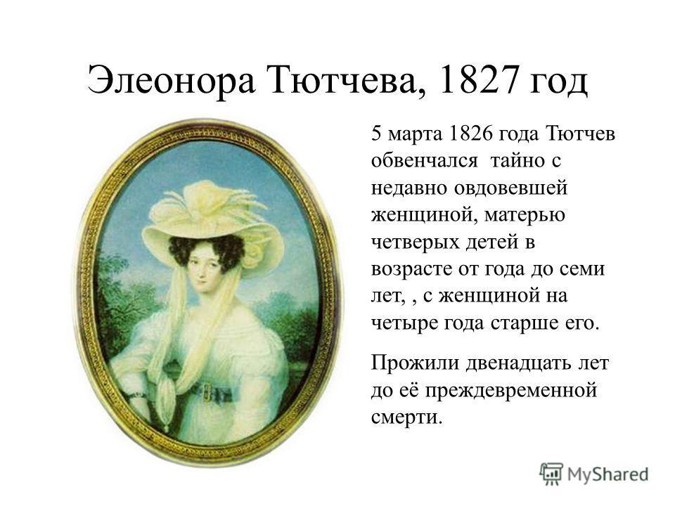 Элеонора Тютчева, 1827 год 5 марта 1826 года Тютчев обвенчался тайно с недавно овдовевшей женщиной, матерью четверых детей в возрасте от года до семи лет,, с женщиной на четыре года старше его. Прожили двенадцать лет до её преждевременной смерти.