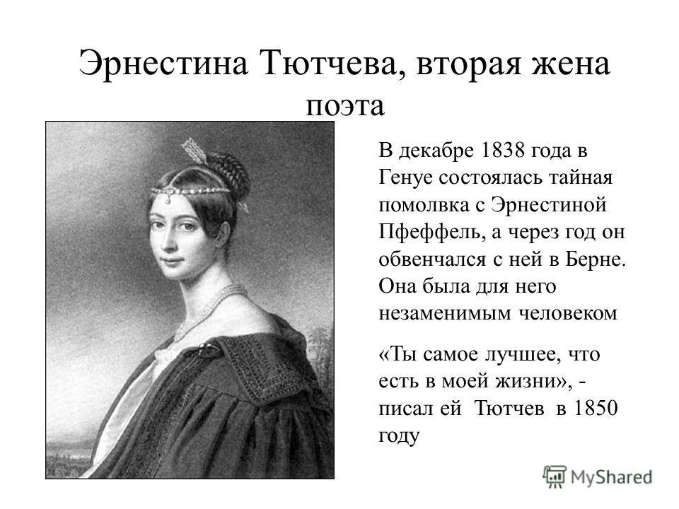 Эрнестина Тютчева, вторая жена поэта В декабре 1838 года в Генуе состоялась тайная помолвка с Эрнестиной Пфеффель, а через год он обвенчался с ней в Берне. Она была для него незаменимым человеком «Ты самое лучшее, что есть в моей жизни», - писал ей Т