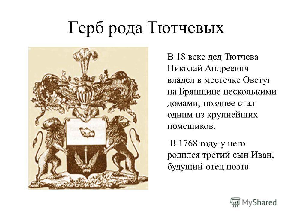 Герб рода Тютчевых В 18 веке дед Тютчева Николай Андреевич владел в местечке Овстуг на Брянщине несколькими домами, позднее стал одним из крупнейших помещиков. В 1768 году у него родился третий сын Иван, будущий отец поэта