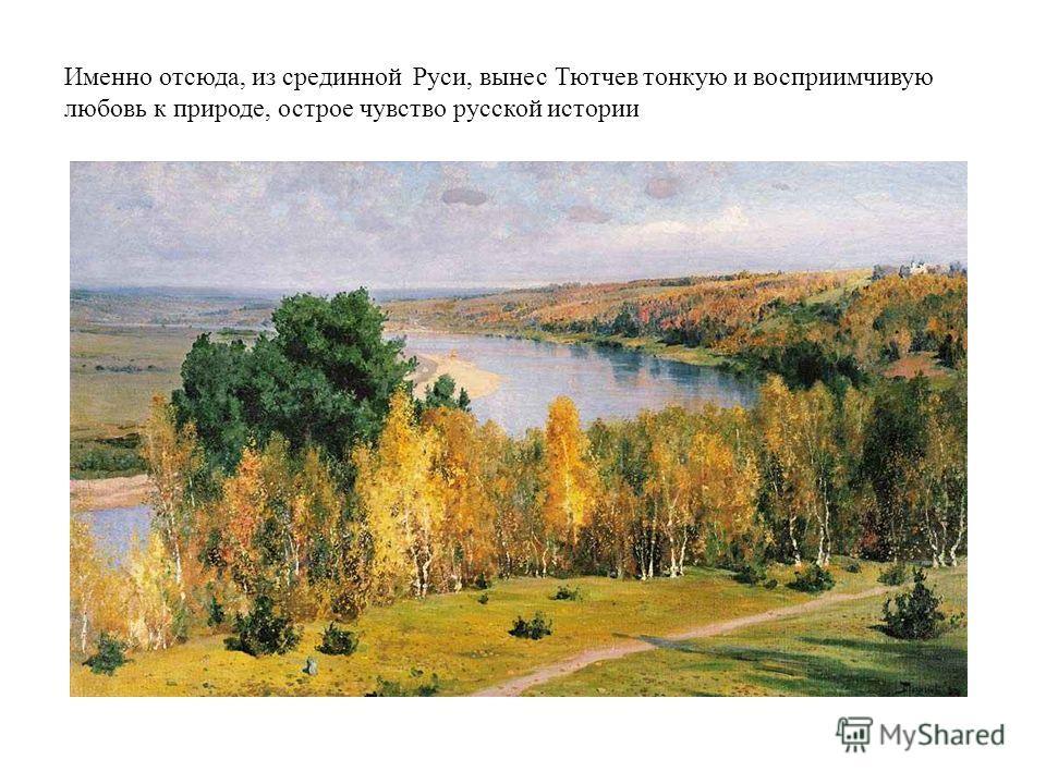 . Именно отсюда, из срединной Руси, вынес Тютчев тонкую и восприимчивую любовь к природе, острое чувство русской истории