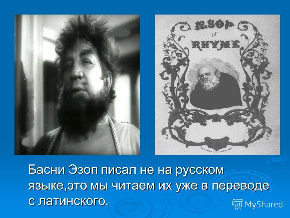 Басни Эзоп писал не на русском языке,это мы читаем их уже в переводе с латинского. Басни Эзоп писал не на русском языке,это мы читаем их уже в переводе с латинского.