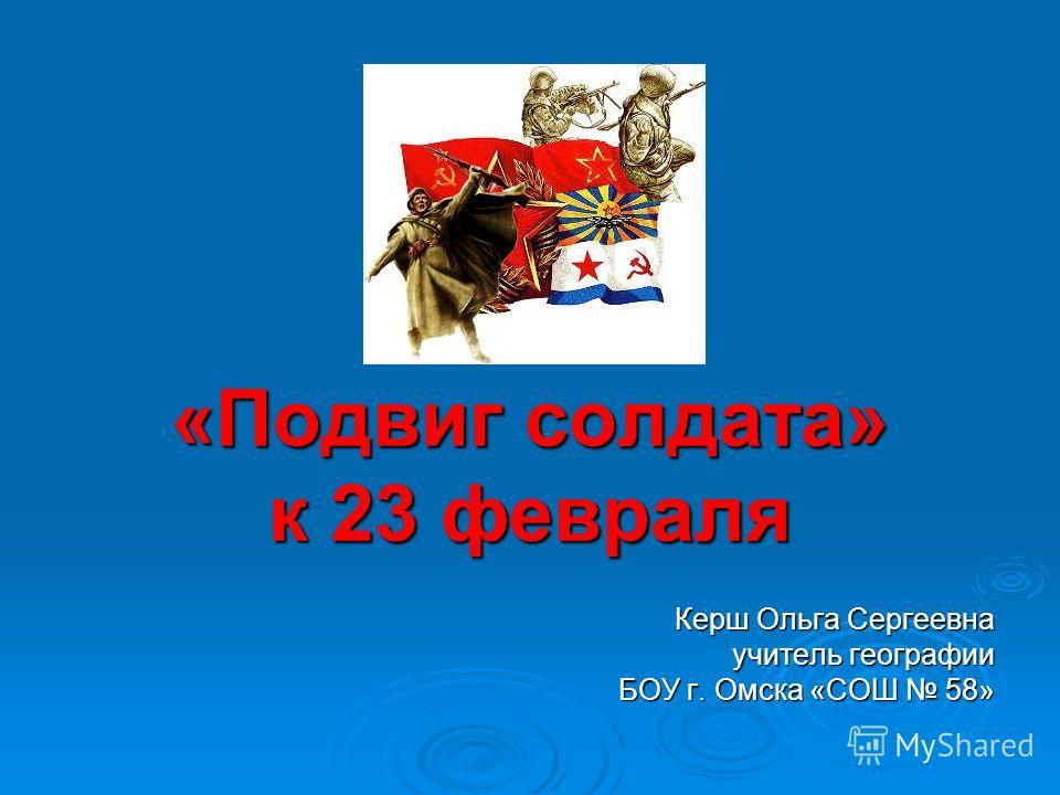 «Подвиг солдата» к 23 февраля Керш Ольга Сергеевна учитель географии БОУ г. Омска «СОШ 58»
