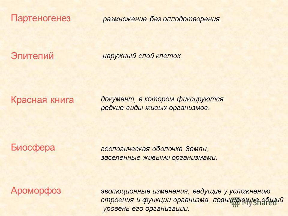 Партеногенез Эпителий Красная книга Биосфера Ароморфоз размножение без оплодотворения. наружный слой клеток. документ, в котором фиксируются редкие виды живых организмов. геологическая оболочка Земли, заселенные живыми организмами. эволюционные измен