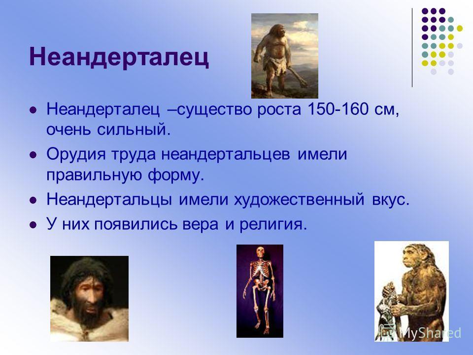 Неандерталец Неандерталец –существо роста 150-160 см, очень сильный. Орудия труда неандертальцев имели правильную форму. Неандертальцы имели художественный вкус. У них появились вера и религия.