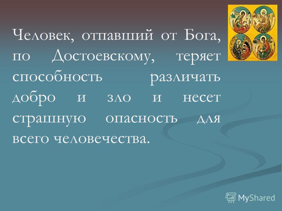 Человек, отпавший от Бога, по Достоевскому, теряет способность различать добро и зло и несет страшную опасность для всего человечества.