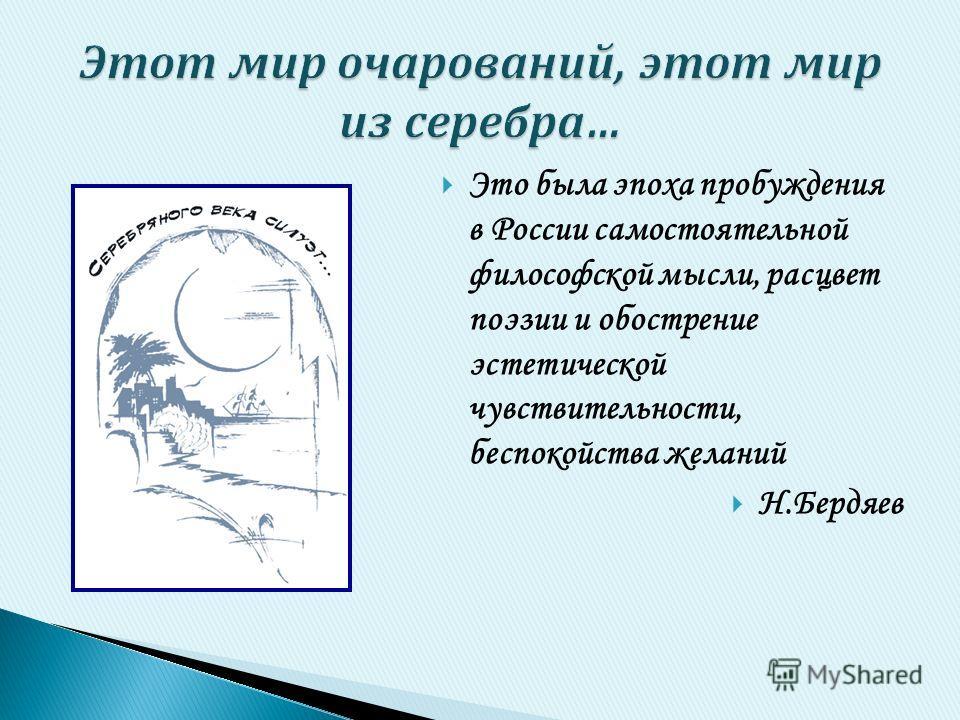 Это была эпоха пробуждения в России самостоятельной философской мысли, расцвет поэзии и обострение эстетической чувствительности, беспокойства желаний Н.Бердяев