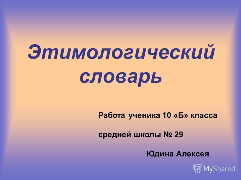 Этимологический словарь Работа ученика 10 «Б» класса средней школы 29 Юдина Алексея