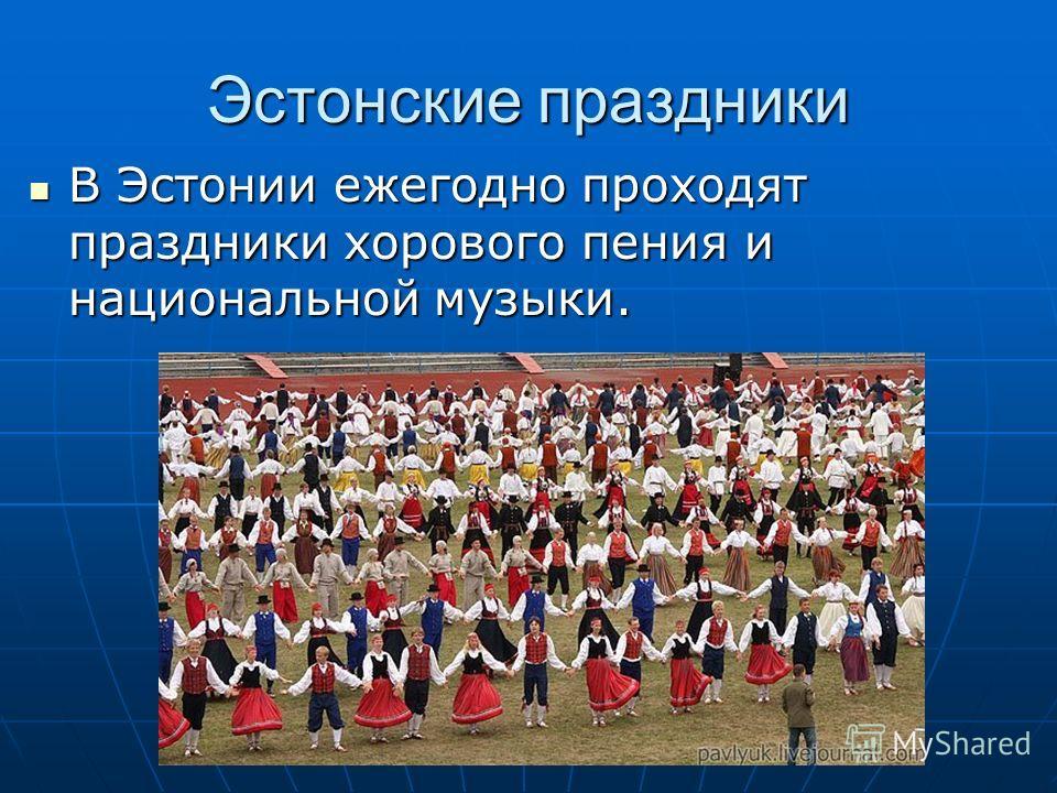 Эстонские праздники В Эстонии ежегодно проходят праздники хорового пения и национальной музыки. В Эстонии ежегодно проходят праздники хорового пения и национальной музыки.