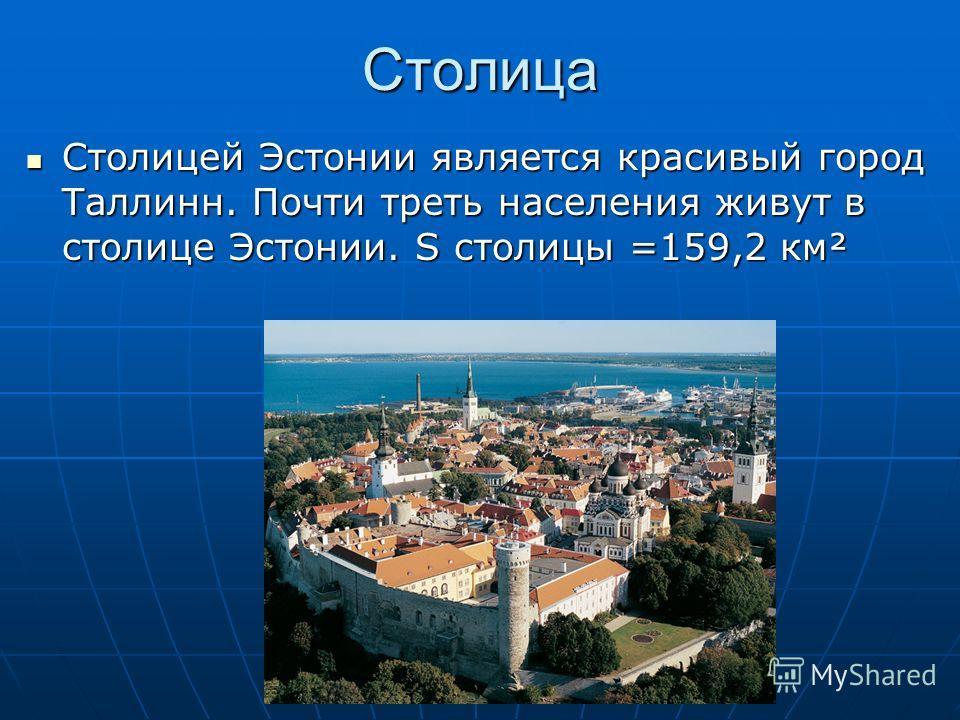 Столица Столицей Эстонии является красивый город Таллинн. Почти треть населения живут в столице Эстонии. S столицы =159,2 км² Столицей Эстонии является красивый город Таллинн. Почти треть населения живут в столице Эстонии. S столицы =159,2 км²