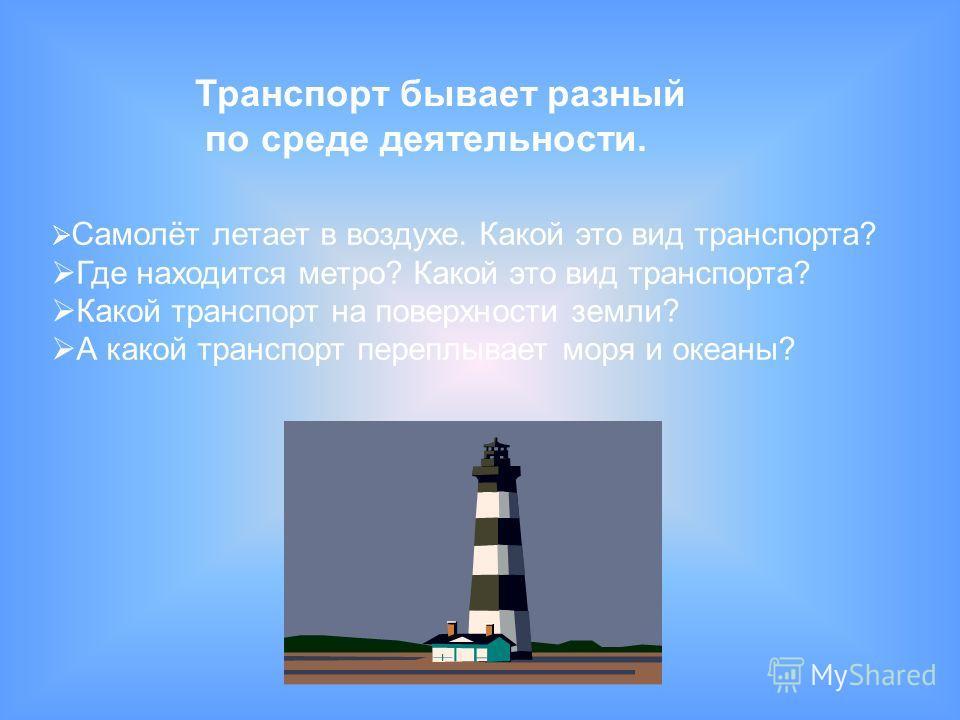 Транспорт бывает разный по среде деятельности. Самолёт летает в воздухе. Какой это вид транспорта? Где находится метро? Какой это вид транспорта? Какой транспорт на поверхности земли? А какой транспорт переплывает моря и океаны?