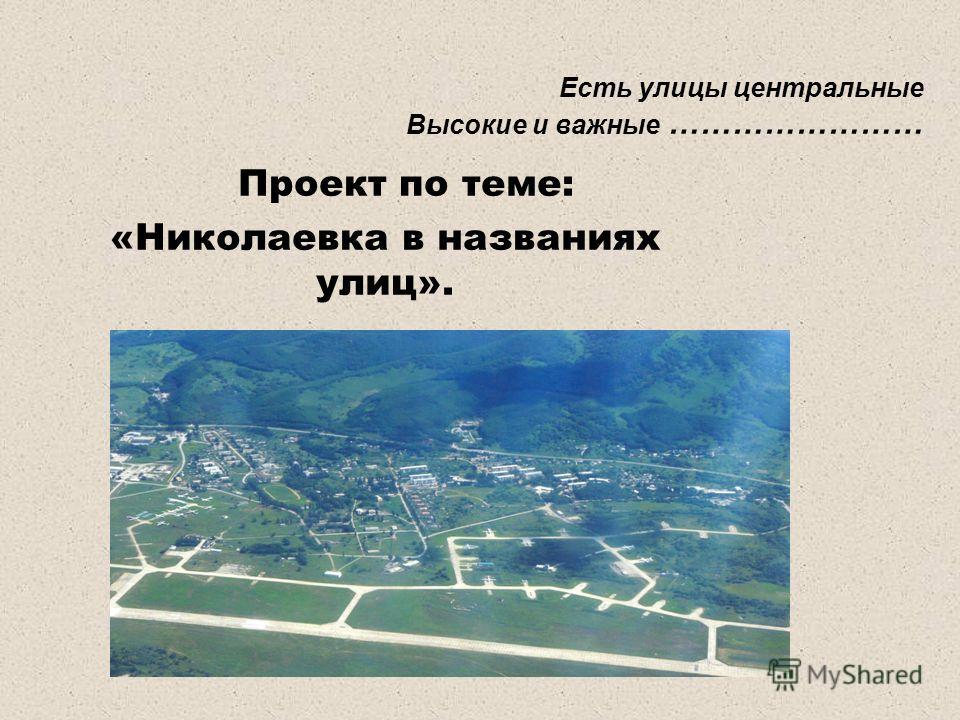 Есть улицы центральные Высокие и важные …………………… Проект по теме: «Николаевка в названиях улиц».