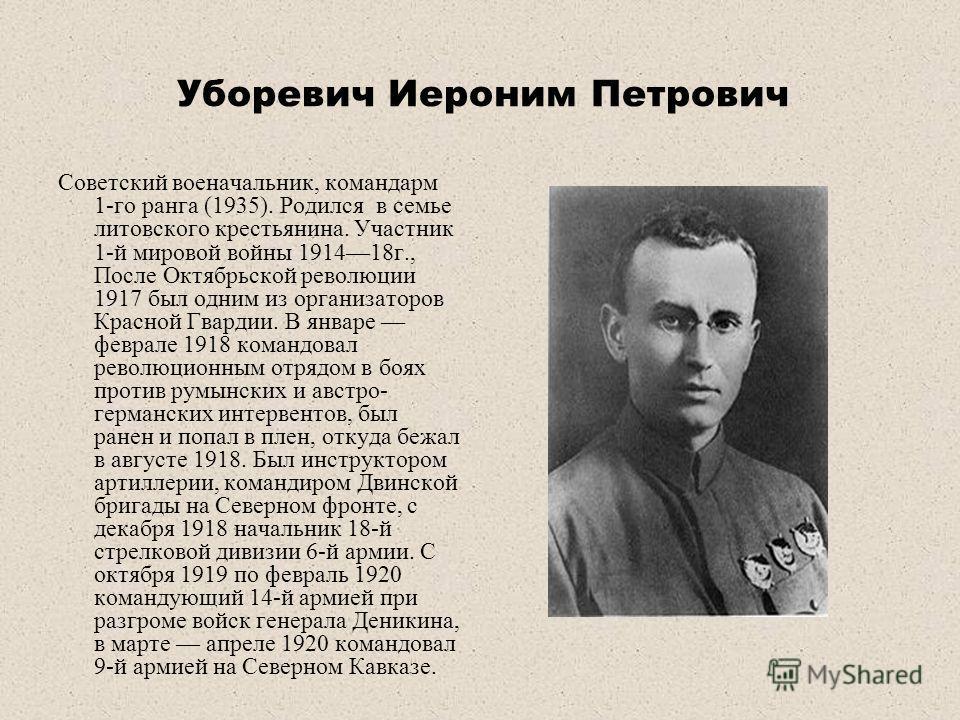 Уборевич Иероним Петрович Советский военачальник, командарм 1-го ранга (1935). Родился в семье литовского крестьянина. Участник 1-й мировой войны 191418г., После Октябрьской революции 1917 был одним из организаторов Красной Гвардии. В январе феврале