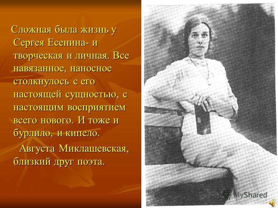 Сложная была жизнь у Сергея Есенина- и творческая и личная. Все навязанное, наносное столкнулось с его настоящей сущностью, с настоящим восприятием всего нового. И тоже и бурлило, и кипело. Сложная была жизнь у Сергея Есенина- и творческая и личная.
