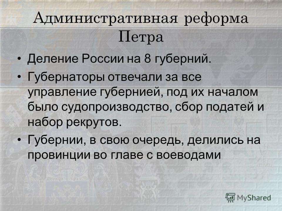 Административная реформа Петра Деление России на 8 губерний. Губернаторы отвечали за все управление губернией, под их началом было судопроизводство, сбор податей и набор рекрутов. Губернии, в свою очередь, делились на провинции во главе с воеводами