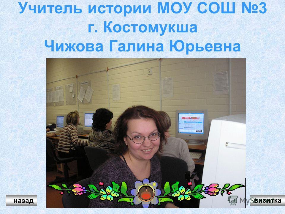 Учитель истории МОУ СОШ 3 г. Костомукша Чижова Галина Юрьевна назад визитка