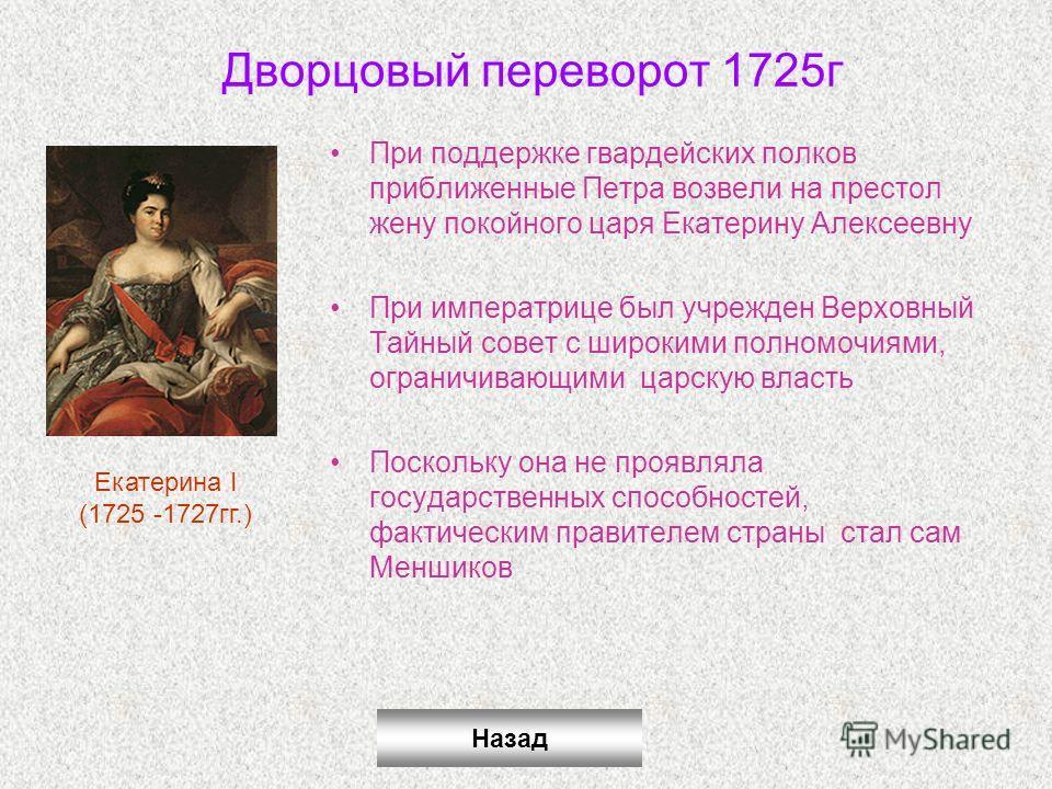 Дворцовый переворот 1725г При поддержке гвардейских полков приближенные Петра возвели на престол жену покойного царя Екатерину Алексеевну При императрице был учрежден Верховный Тайный совет с широкими полномочиями, ограничивающими царскую власть Поск