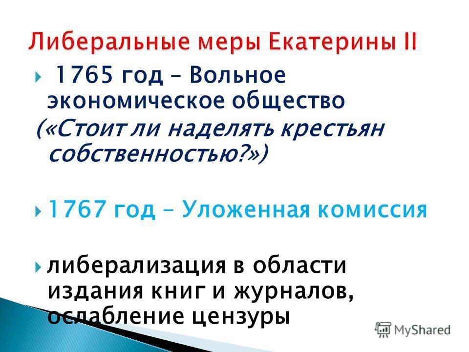 1765 год – Вольное экономическое общество («Стоит ли наделять крестьян собственностью?») 1767 год – Уложенная комиссия либерализация в области издания книг и журналов, ослабление цензуры