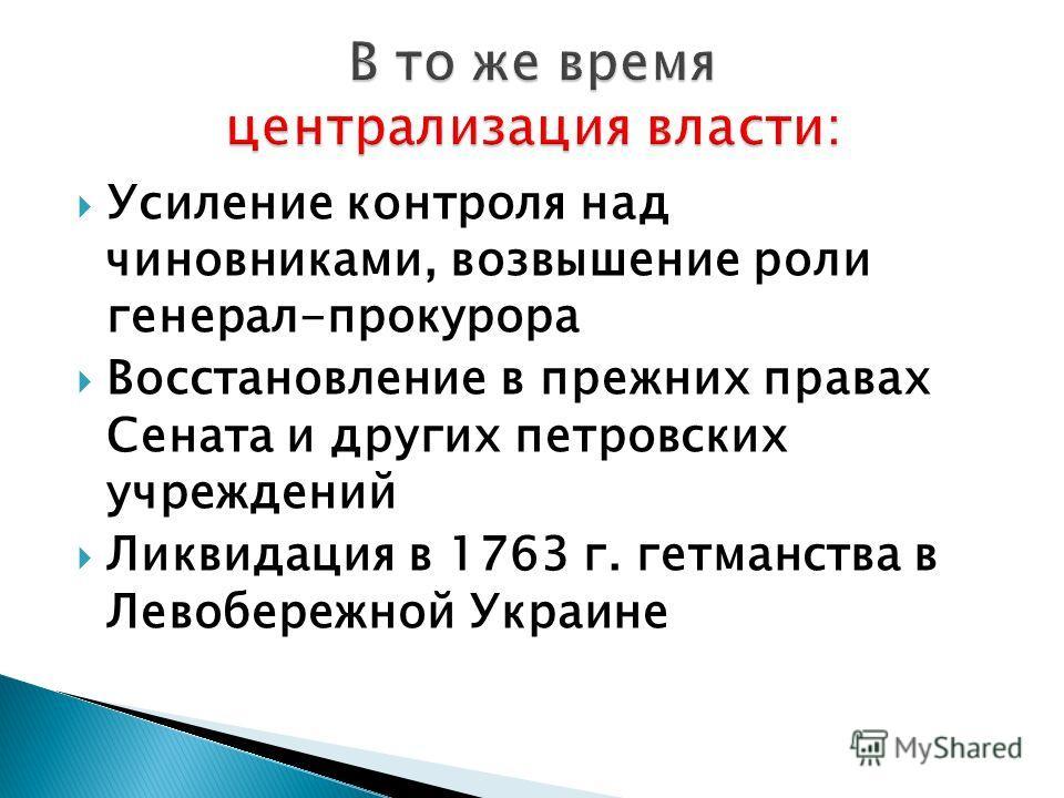 Усиление контроля над чиновниками, возвышение роли генерал-прокурора Восстановление в прежних правах Сената и других петровских учреждений Ликвидация в 1763 г. гетманства в Левобережной Украине