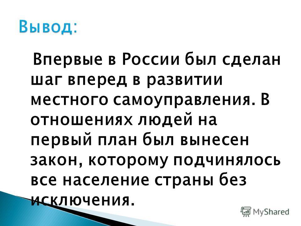 Впервые в России был сделан шаг вперед в развитии местного самоуправления. В отношениях людей на первый план был вынесен закон, которому подчинялось все население страны без исключения.