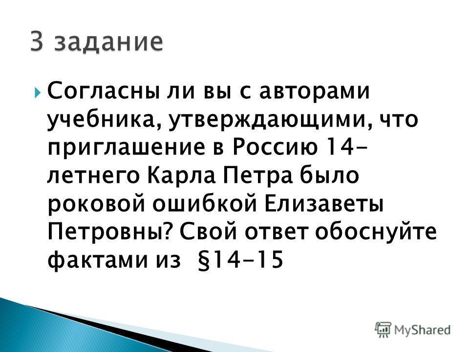 Согласны ли вы с авторами учебника, утверждающими, что приглашение в Россию 14- летнего Карла Петра было роковой ошибкой Елизаветы Петровны? Свой ответ обоснуйте фактами из §14-15