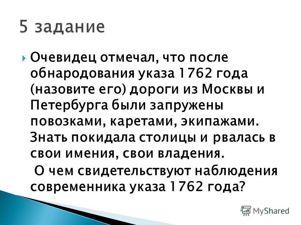 Очевидец отмечал, что после обнародования указа 1762 года (назовите его) дороги из Москвы и Петербурга были запружены повозками, каретами, экипажами. Знать покидала столицы и рвалась в свои имения, свои владения. О чем свидетельствуют наблюдения совр