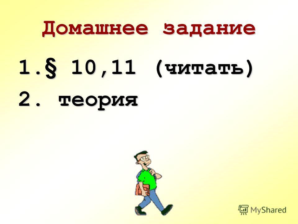 Домашнее задание 1.§ 10,11 (читать) 2. теория