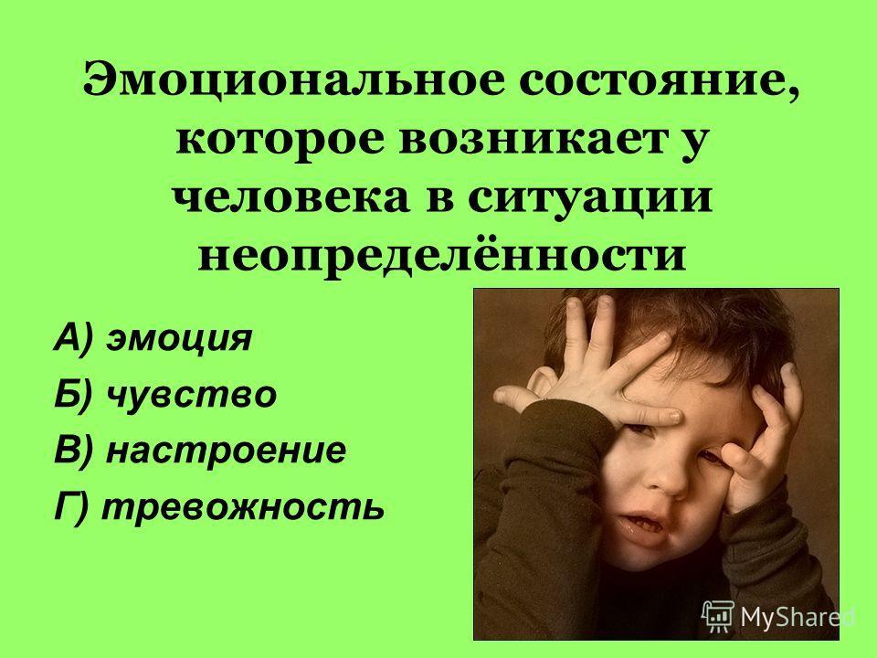 Эмоциональное состояние, которое возникает у человека в ситуации неопределённости А) эмоция Б) чувство В) настроение Г) тревожность