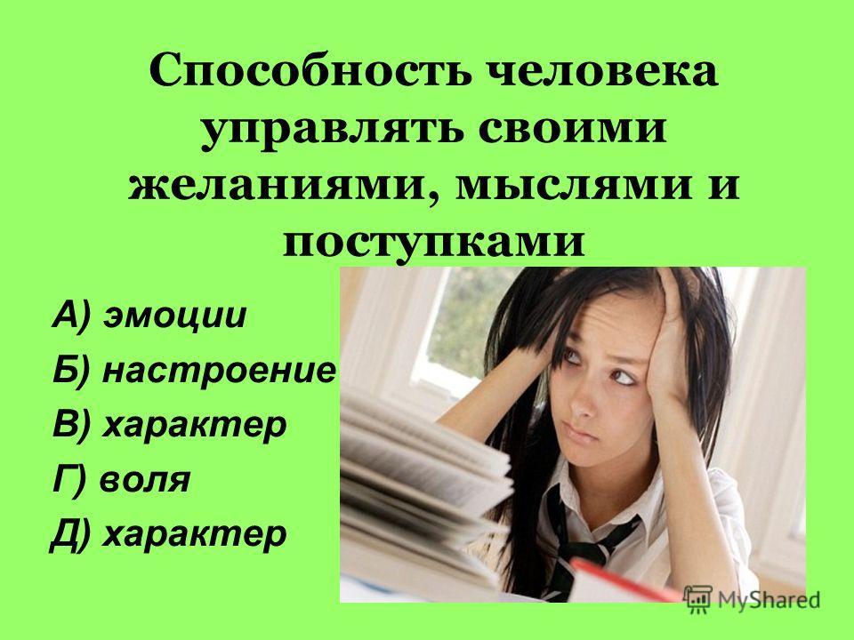 Способность человека управлять своими желаниями, мыслями и поступками А) эмоции Б) настроение В) характер Г) воля Д) характер