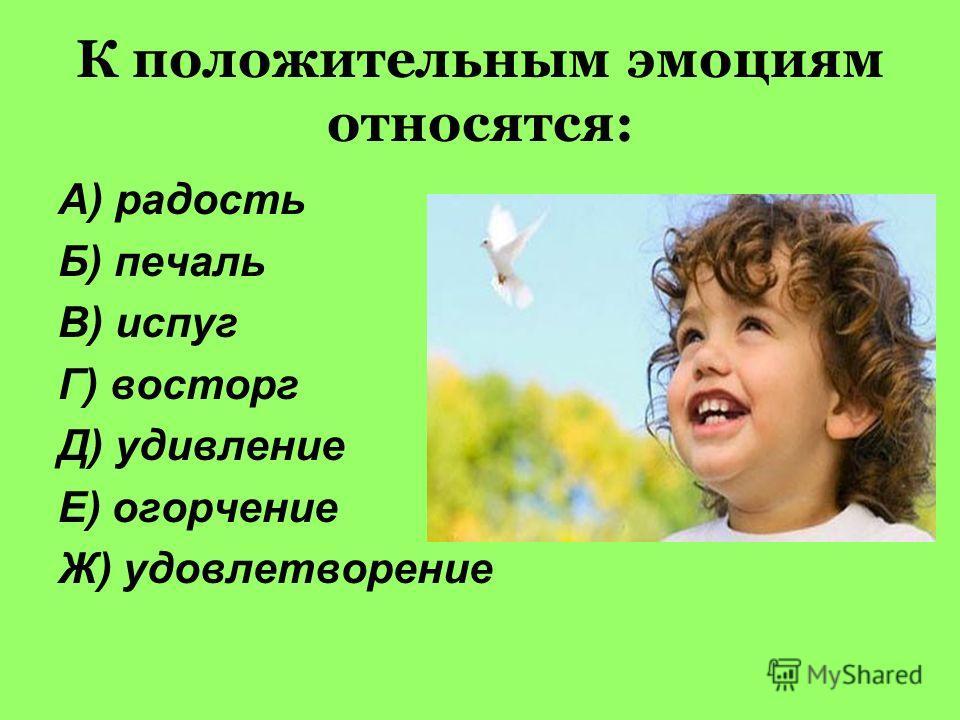 К положительным эмоциям относятся: А) радость Б) печаль В) испуг Г) восторг Д) удивление Е) огорчение Ж) удовлетворение