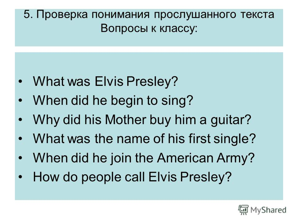 5. Проверка понимания прослушанного текста Вопросы к классу: What was Elvis Presley? When did he begin to sing? Why did his Mother buy him a guitar? What was the name of his first single? When did he join the American Army? How do people call Elvis P