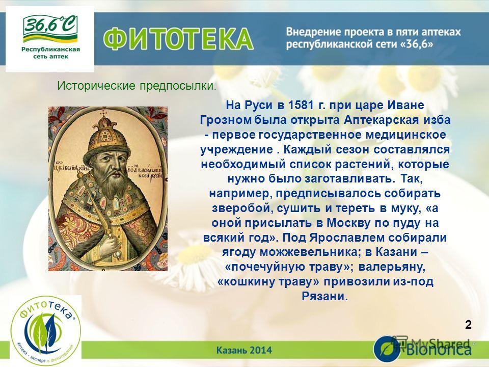 3 Исторические предпосылки. На Руси в 1581 г. при царе Иване Грозном была открыта Аптекарская изба - первое государственное медицинское учреждение. Каждый сезон составлялся необходимый список растений, которые нужно было заготавливать. Так, например,