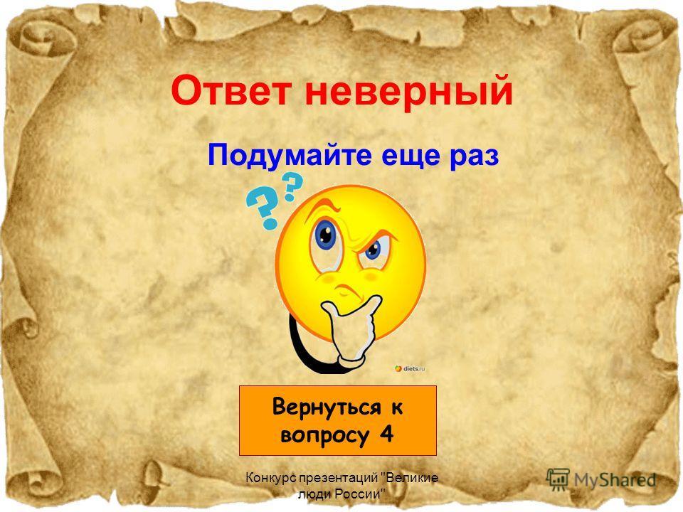 Конкурс презентаций Великие люди России Ответ неверный Подумайте еще раз Вернуться к вопросу 4
