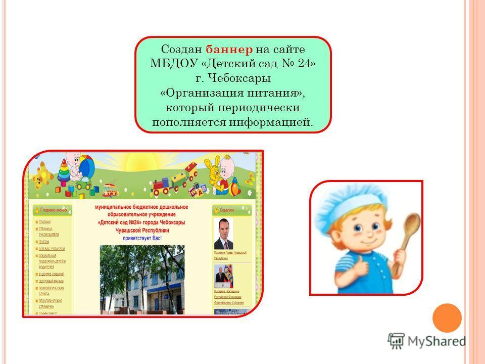 Создан баннер на сайте МБДОУ «Детский сад 24» г. Чебоксары «Организация питания», который периодически пополняется информацией.