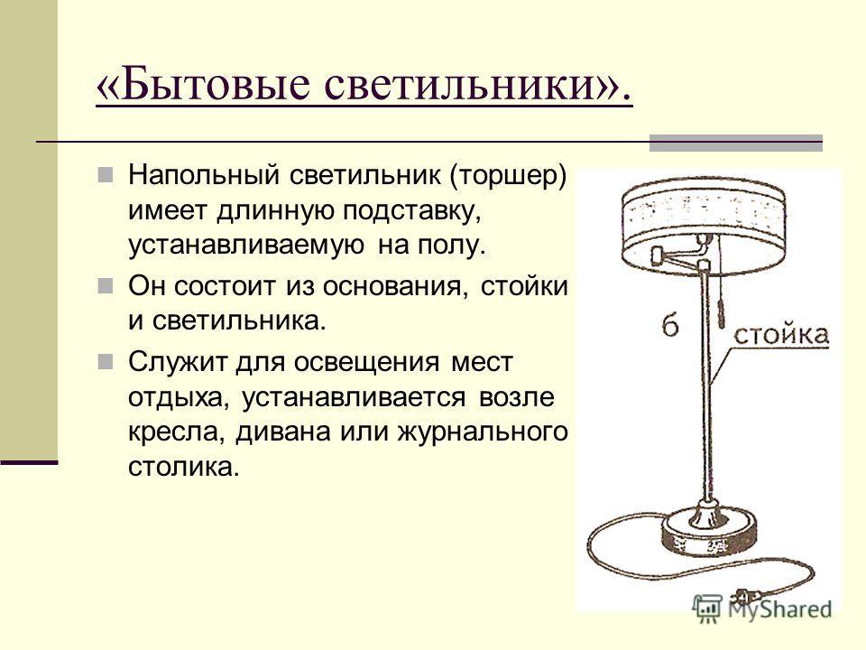 «Бытовые светильники». Напольный светильник (торшер) имеет длинную подставку, устанавливаемую на полу. Он состоит из основания, стойки и светильника. Служит для освещения мест отдыха, устанавливается возле кресла, дивана или журнального столика.