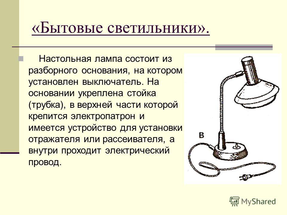 «Бытовые светильники». Настольная лампа состоит из разборного основания, на котором установлен выключатель. На основании укреплена стойка (трубка), в верхней части которой крепится электропатрон и имеется устройство для установки отражателя или рассе