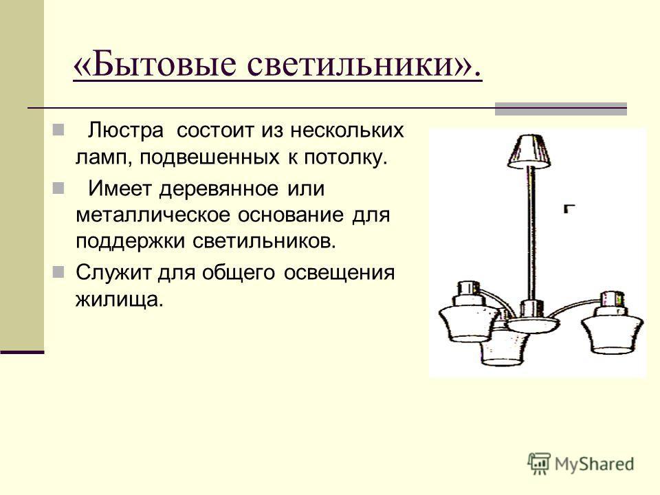 «Бытовые светильники». Люстра состоит из нескольких ламп, подвешенных к потолку. Имеет деревянное или металлическое основание для поддержки светильников. Служит для общего освещения жилища.