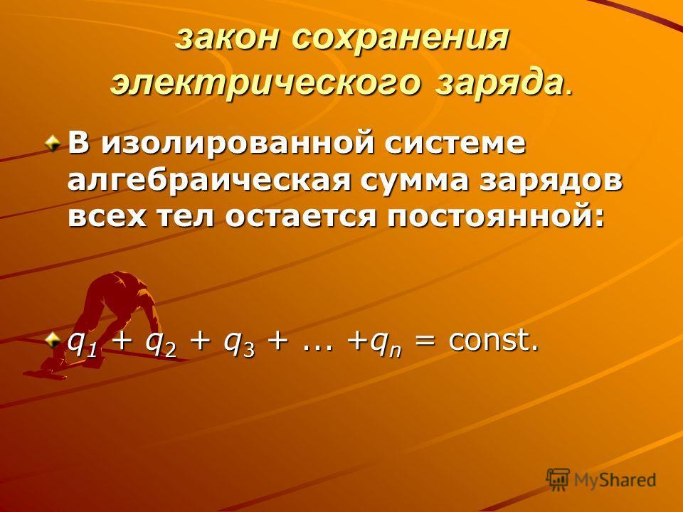 закон сохранения электрического заряда. В изолированной системе алгебраическая сумма зарядов всех тел остается постоянной: q 1 + q 2 + q 3 +... +q n = const.