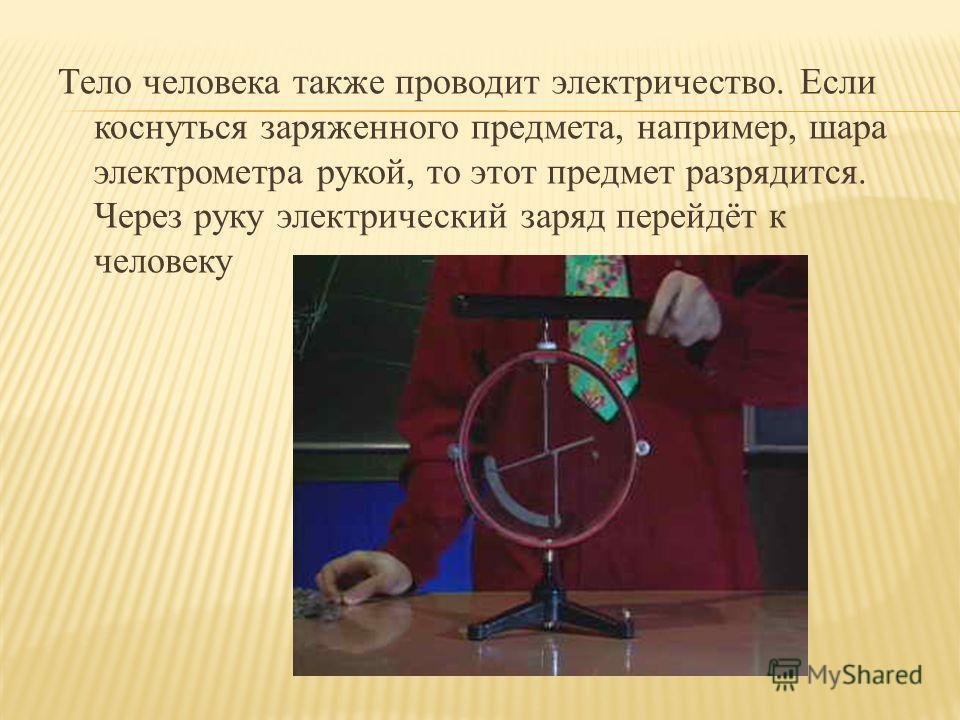 Тело человека также проводит электричество. Если коснуться заряженного предмета, например, шара электрометра рукой, то этот предмет разрядится. Через руку электрический заряд перейдёт к человеку