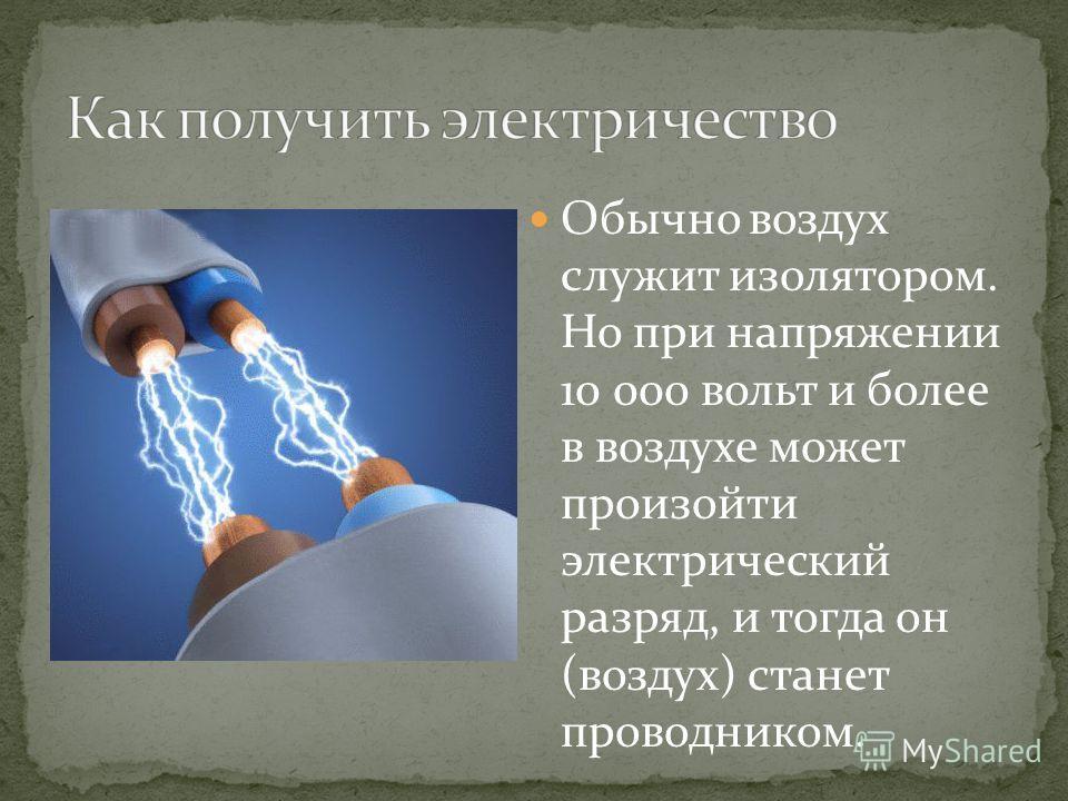 Обычно воздух служит изолятором. Но при напряжении 10 000 вольт и более в воздухе может произойти электрический разряд, и тогда он (воздух) станет проводником.