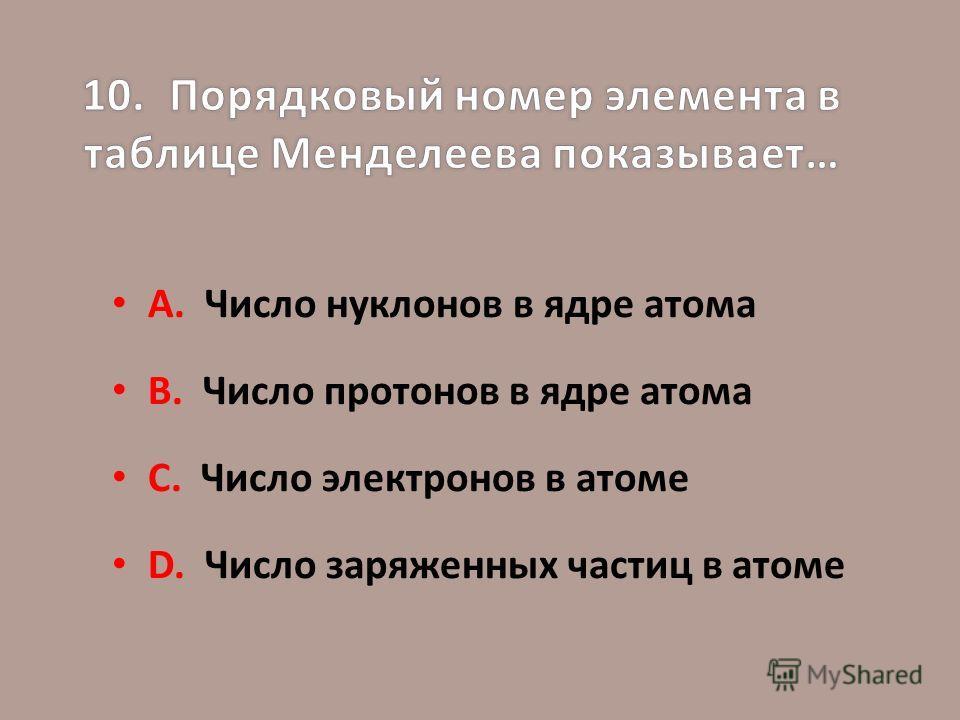А. Число нуклонов в ядре атома В. Число протонов в ядре атома С. Число электронов в атоме D. Число заряженных частиц в атоме