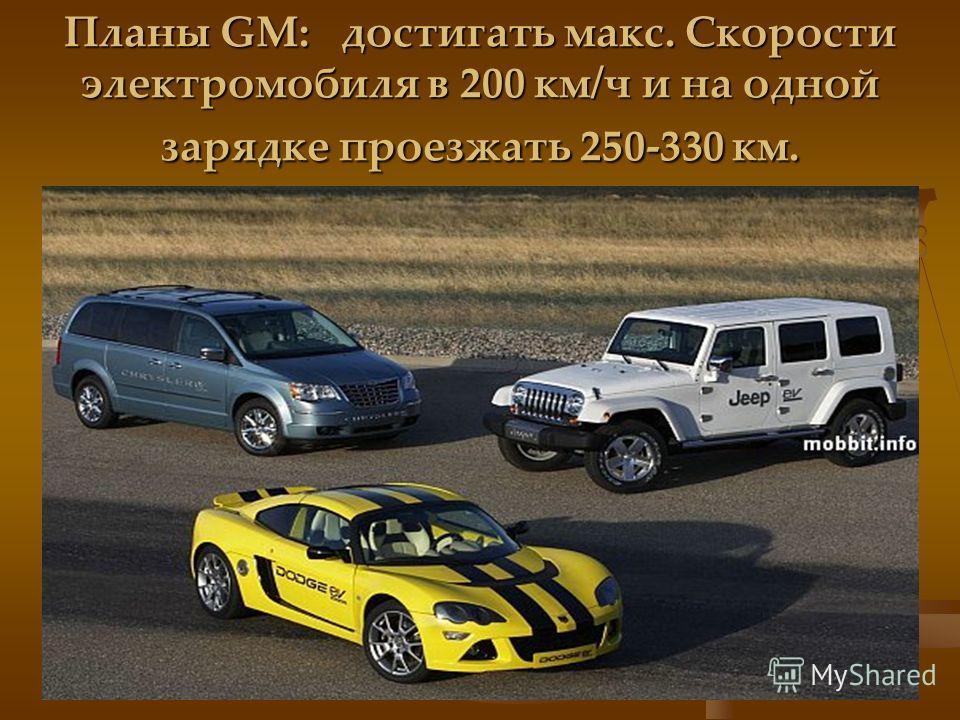 Планы GM: достигать макс. Скорости электромобиля в 200 км/ч и на одной зарядке проезжать 250-330 км.